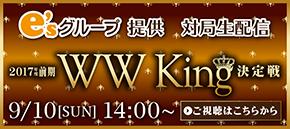 e'sグループ提供 2017年度前期WW King決定戦